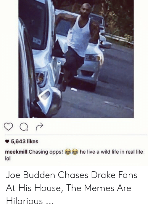 Joe Budden Memes: 5,643 likes  meekmill Chasing opps!  lol  he live a wild life in real life Joe Budden Chases Drake Fans At His House, The Memes Are Hilarious ...