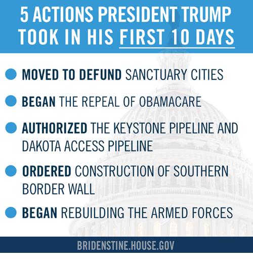 Pipeliner: 5 ACTIONS PRESIDENT TRUMP  TOOK IN HIS FIRST 10 DAYS  O MOVED TO DEFUND SANCTUARY CITIES  BEGAN THE REPEAL  OF OBAMACARE  AUTHORIZED THE KEYSTONE PIPELINE AND  DAKOTA ACCESS PIPELINE  O ORDERED CONSTRUCTION OF SOUTHERN  BORDER WALL  BEGAN REBUILDING THE ARMED FORCES  BRIDENSTINE HOUSE GOV