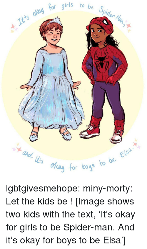 Elsa: 5  be Spidar-Na  to  It'ts okay  foc  s to be Elsa  0o lgbtgivesmehope:  miny-morty:  Let the kids be!  [Image shows two kids with the text, 'It's okay for girls to be Spider-man. And it's okay for boys to be Elsa']