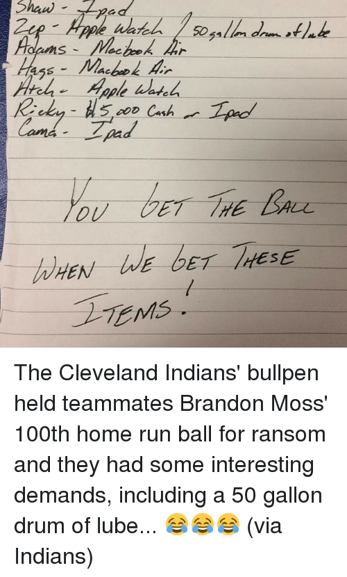 bullpen: 5, Cash  Cand.  E GET /HESE  EN  TEMs. The Cleveland Indians' bullpen held teammates Brandon Moss' 100th home run ball for ransom and they had some interesting demands, including a 50 gallon drum of lube... 😂😂😂 (via Indians)