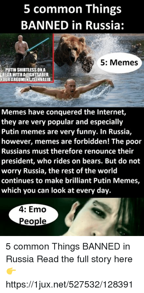 Putin Meme: 5 common Things  BANNED in Russia:  5: Memes  PUTIN SHIRTUESS ONA  BEAR WITH ALIGHTSABER  NOURARGUMENTISINVALID  Memes have conquered the Internet,  they are very popular and especially  Putin memes are very funny. In Russia,  however, memes are forbidden! The poor  Russians must therefore renounce their  president, who rides on bears. But do not  worry Russia, the rest of the world  continues to make brilliant Putin Memes,  which you can look at every day.  4: Emo  eople 5 common Things BANNED in Russia Read the full story here 👉 https://1jux.net/527532/128391