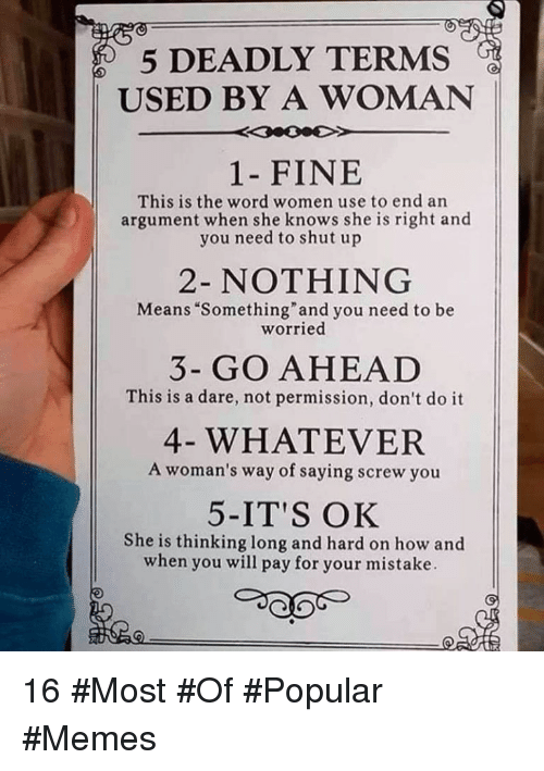 """Memes, She Knows, and Shut Up: 5 DEADLY TERMS  USED BY A WOMAN  1- FINE  This is the word women use to end an  argument when she knows she is right and  you need to shut up  2- NOTHING  Means """"Something""""and you need to be  worried  3- GO AHEAD  This is a dare, not permission, don't do it  4- WHATEVER  A woman's way of saying screw you  5-IT'S OK  She is thinking long and hard on how and  when you will pay for your mistake 16 #Most #Of #Popular #Memes"""