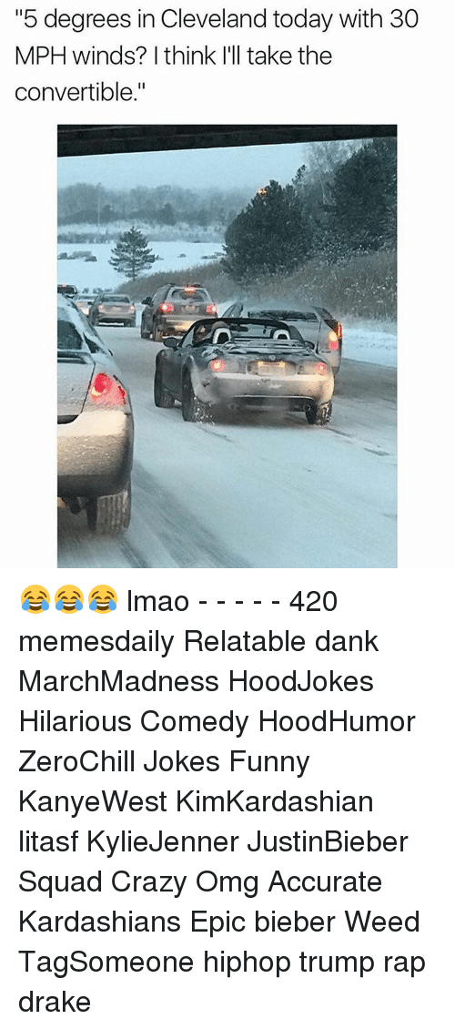 """Relatible: """"5 degrees in Cleveland today with 30  MPH winds? I think I'll take the  convertible."""" 😂😂😂 lmao - - - - - 420 memesdaily Relatable dank MarchMadness HoodJokes Hilarious Comedy HoodHumor ZeroChill Jokes Funny KanyeWest KimKardashian litasf KylieJenner JustinBieber Squad Crazy Omg Accurate Kardashians Epic bieber Weed TagSomeone hiphop trump rap drake"""