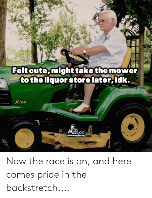 Cute, Memes, and Liquor Store: 5  Felt cute,might take the mower  to the liquor store later,idk.  X744 Now the race is on, and here comes pride in the backstretch....