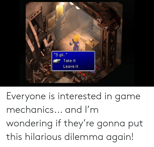 """Game, Hilarious, and They: """"5 gil.  Take it  Leave it Everyone is interested in game mechanics... and I'm wondering if they're gonna put this hilarious dilemma again!"""