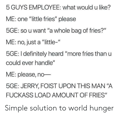 """Definitely, World, and Simple: 5 GUYS EMPLOYEE: what would u like?  ME: one """"little fries"""" please  5GE: so u want """"a whole bag of fries?""""  ME: no, just a """"little-""""  5GE: I definitely heard """"more fries than u  could ever handle""""  ME: please, no  5GE: JERRY, FOIST UPON THIS MAN """"A  FUCKASS LOAD AMOUNT OF FRIES"""" Simple solution to world hunger"""