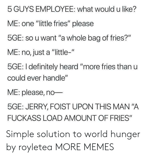 """Dank, Definitely, and Memes: 5 GUYS EMPLOYEE: what would u like?  ME: one """"little fries"""" please  5GE: so u want """"a whole bag of fries?""""  ME: no, just a """"little-""""  5GE: I definitely heard """"more fries than u  could ever handle""""  ME: please, no  5GE: JERRY, FOIST UPON THIS MAN """"A  FUCKASS LOAD AMOUNT OF FRIES"""" Simple solution to world hunger by royletea MORE MEMES"""