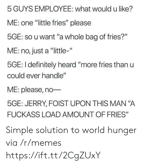 """Definitely, Memes, and World: 5 GUYS EMPLOYEE: what would u like?  ME: one """"little fries"""" please  5GE: so u want """"a whole bag of fries?""""  ME: no, just a """"little-""""  5GE: I definitely heard """"more fries than u  could ever handle""""  ME: please, no  5GE: JERRY, FOIST UPON THIS MAN """"A  FUCKASS LOAD AMOUNT OF FRIES"""" Simple solution to world hunger via /r/memes https://ift.tt/2CgZUxY"""