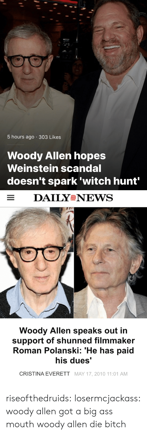 Woody Allen: 5 hours ago 303 Likes  Woody Allen hopes  Weinstein scandal  doesn't spark 'witch hunt'   DAILYeNEVS  Woody Allen speaks out in  support of shunned filmmaker  Roman Polanski: 'He has paid  his dues'  CRISTINA EVERETT MAY 17, 2010 11:01 AM riseofthedruids: losermcjackass: woody allen got a big ass mouth woody allen die bitch