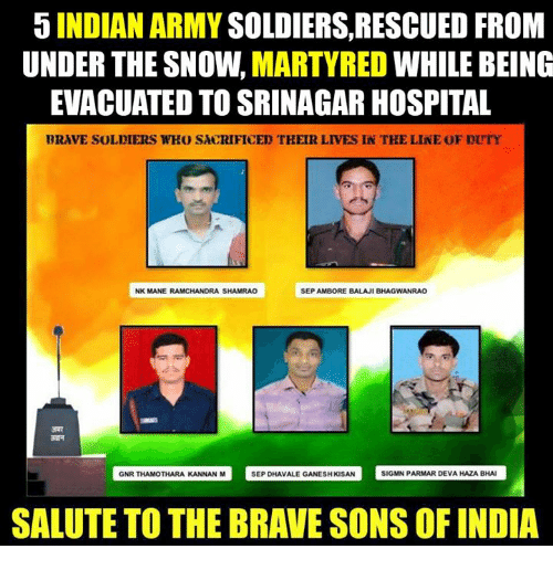 hospitable: 5 INDIAN ARMY  SOLDIERS, RESCUED FROM  UNDER THE SNOW.  MARTYRED  WHILE BEING  EVACUATED TO SRINAGAR HOSPITAL  BRAVE SOLDIERS WHO SACRIFICED THEIR LIVES IN TKE LINE OF DUTY  NK MANE RAMCHANDRA SHAMRAO  SEP AMBORE BALAJI BHAGWANRAO  GNR THAMOTHARA KANNAN M  SEP DHAvALE GANESHKSAN SIGMN PARMAR DEVAHAZABHAI  SALUTE TO THE BRAVE SONS OF INDIA