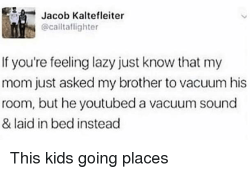 youtubed: 5  Jacob Kaltefleiter  @calltaflighter  If you're feeling lazy just know that my  mom just asked my brother to vacuum his  room, but he youtubed a vacuum sound  & laid in bed instead This kids going places
