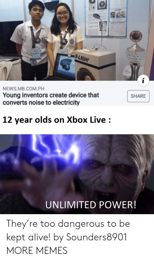 Alive, Dank, and Memes: 5-LIGHT  NEWS.MB.COM.PH  Young inventors create device that  converts noise to electricity  SHARE  12 year olds on Xbox Live  UNLIMITED POWER! They're too dangerous to be kept alive! by Sounders8901 MORE MEMES
