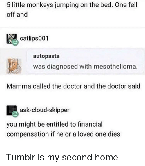 Doctor, Tumblr, and Cloud: 5 little monkeys jumping on the bed. One fell  off and  catlips001  autopasta  was diagnosed with mesothelioma.  Mamma called the doctor and the doctor said  ask-cloud-skipper  you might be entitled to financial  compensation if he or a loved one dies Tumblr is my second home