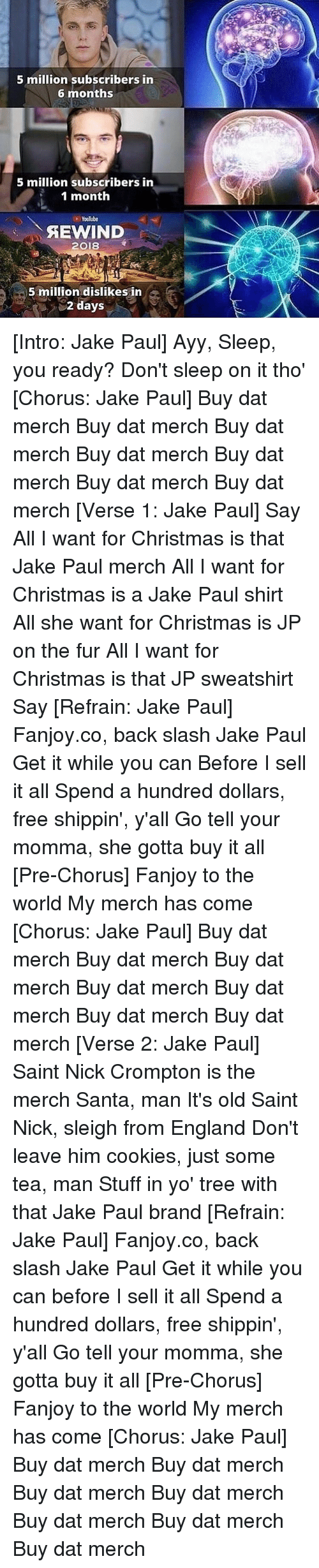 Christmas, Cookies, and England: 5 million subscribers in  6 months  5 million subscribers in  1 month  Youlube  AEWIND  2018  5 million dislikes in  2 days [Intro: Jake Paul] Ayy, Sleep, you ready? Don't sleep on it tho' [Chorus: Jake Paul] Buy dat merch Buy dat merch Buy dat merch Buy dat merch Buy dat merch Buy dat merch Buy dat merch [Verse 1: Jake Paul] Say All I want for Christmas is that Jake Paul merch All I want for Christmas is a Jake Paul shirt All she want for Christmas is JP on the fur All I want for Christmas is that JP sweatshirt Say [Refrain: Jake Paul] Fanjoy.co, back slash Jake Paul Get it while you can Before I sell it all Spend a hundred dollars, free shippin', y'all Go tell your momma, she gotta buy it all [Pre-Chorus] Fanjoy to the world My merch has come [Chorus: Jake Paul] Buy dat merch Buy dat merch Buy dat merch Buy dat merch Buy dat merch Buy dat merch Buy dat merch [Verse 2: Jake Paul] Saint Nick Crompton is the merch Santa, man It's old Saint Nick, sleigh from England Don't leave him cookies, just some tea, man Stuff in yo' tree with that Jake Paul brand [Refrain: Jake Paul] Fanjoy.co, back slash Jake Paul Get it while you can before I sell it all Spend a hundred dollars, free shippin', y'all Go tell your momma, she gotta buy it all [Pre-Chorus] Fanjoy to the world My merch has come [Chorus: Jake Paul] Buy dat merch Buy dat merch Buy dat merch Buy dat merch Buy dat merch Buy dat merch Buy dat merch