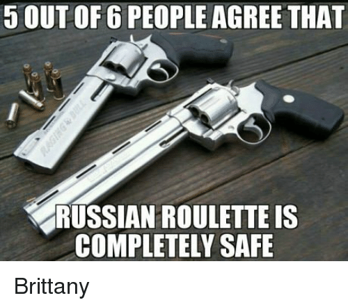 Brittanie: 5 OUT OF 6 PEOPLE AGREE THAT  RUSSIAN ROULETTE IS  COMPLETELY SAFE Brittany