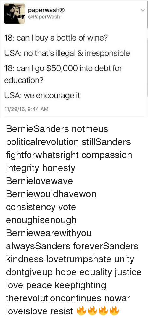 Love, Memes, and Wine: 5.  @PaperWash  18: can I buy a bottle of wine?  USA: no that's illegal & irresponsible  18: can I go $50,000 into debt for  education?  USA: we encourage it  11/29/16, 9:44 AM BernieSanders notmeus politicalrevolution stillSanders fightforwhatsright compassion integrity honesty Bernielovewave Berniewouldhavewon consistency vote enoughisenough Berniewearewithyou alwaysSanders foreverSanders kindness lovetrumpshate unity dontgiveup hope equality justice love peace keepfighting therevolutioncontinues nowar loveislove resist 🔥🔥🔥🔥