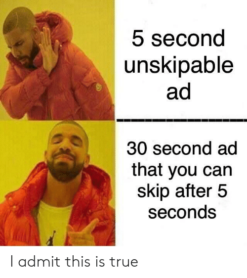 5 Seconds: 5 second  unskipable  ad  30 second ad  that you can  skip after 5  seconds I admit this is true