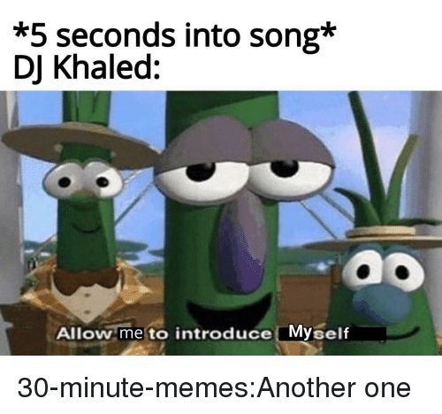Another One, DJ Khaled, and Memes: *5 seconds into song*  DJ Khaled:  ao  Allow me to introduce Myself 30-minute-memes:Another one