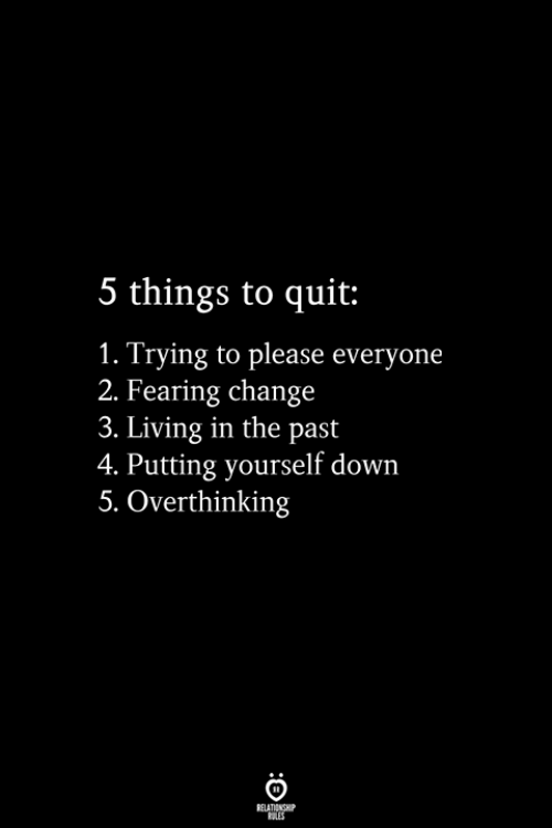Please Everyone: 5 things to quit:  1. Trying to please everyone  2. Fearing change  3. Living in the past  4. Putting yourself down  5. Overthinking