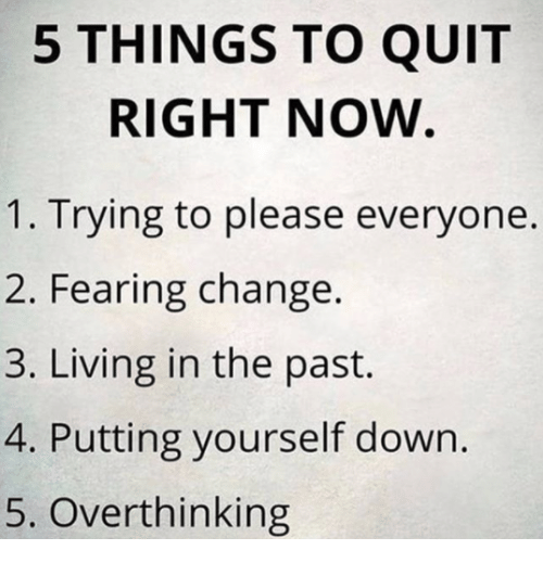 Please Everyone: 5 THINGS TO QUIT  RIGHT NOW  1. Trying to please everyone.  2. Fearing change.  3. Living in the past.  4. Putting yourself down.  5. Overthinking