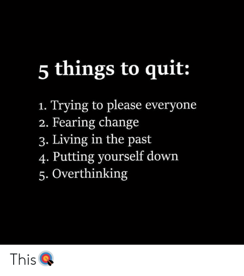 Please Everyone: 5 things to quit:  Trying to please everyone  2. Fearing change  3. Living in the past  4. Putting yourself down  5. Overthinking  1. This🎯