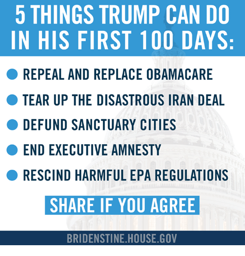 Teared Up: 5 THINGS TRUMP CAN DO  IN HIS FIRST 100 DAYS:  REPEAL AND REPLACE OBAMACARE  TEAR UP THE DISASTROUS IRAN DEAL  DE FUND SANCTUARY CITIES  ENDEXECUTIVE AMNESTY  RESCIND HARMFUL EPA REGULATIONS  SHARE IF YOU AGREE  BRIDENSTINE HOUSE GOV