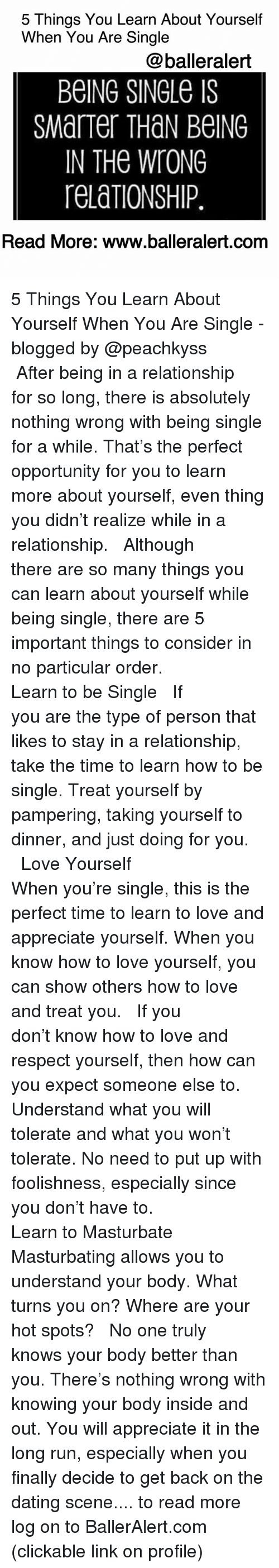 Dating, Love, and Memes: 5 Things You Learn About Yourself  When You Are Single  @balleralert  BeING SINGLe IS  SMarrer THaN BeING  IN THe WrONG  ELaTIONSHIP  Read More: www.balleralert.com 5 Things You Learn About Yourself When You Are Single -blogged by @peachkyss ⠀⠀⠀⠀⠀⠀ ⠀⠀⠀⠀⠀⠀ After being in a relationship for so long, there is absolutely nothing wrong with being single for a while. That's the perfect opportunity for you to learn more about yourself, even thing you didn't realize while in a relationship. ⠀⠀⠀⠀⠀⠀ ⠀⠀⠀⠀⠀⠀ Although there are so many things you can learn about yourself while being single, there are 5 important things to consider in no particular order. ⠀⠀⠀⠀⠀⠀ ⠀⠀⠀⠀⠀⠀ Learn to be Single ⠀⠀⠀⠀⠀⠀ ⠀⠀⠀⠀⠀⠀ If you are the type of person that likes to stay in a relationship, take the time to learn how to be single. Treat yourself by pampering, taking yourself to dinner, and just doing for you. ⠀⠀⠀⠀⠀⠀ ⠀⠀⠀⠀⠀⠀ Love Yourself ⠀⠀⠀⠀⠀⠀ ⠀⠀⠀⠀⠀⠀ When you're single, this is the perfect time to learn to love and appreciate yourself. When you know how to love yourself, you can show others how to love and treat you. ⠀⠀⠀⠀⠀⠀ ⠀⠀⠀⠀⠀⠀ If you don't know how to love and respect yourself, then how can you expect someone else to. Understand what you will tolerate and what you won't tolerate. No need to put up with foolishness, especially since you don't have to. ⠀⠀⠀⠀⠀⠀ ⠀⠀⠀⠀⠀⠀ Learn to Masturbate ⠀⠀⠀⠀⠀⠀ ⠀⠀⠀⠀⠀⠀ Masturbating allows you to understand your body. What turns you on? Where are your hot spots? ⠀⠀⠀⠀⠀⠀ ⠀⠀⠀⠀⠀⠀ No one truly knows your body better than you. There's nothing wrong with knowing your body inside and out. You will appreciate it in the long run, especially when you finally decide to get back on the dating scene.... to read more log on to BallerAlert.com (clickable link on profile)