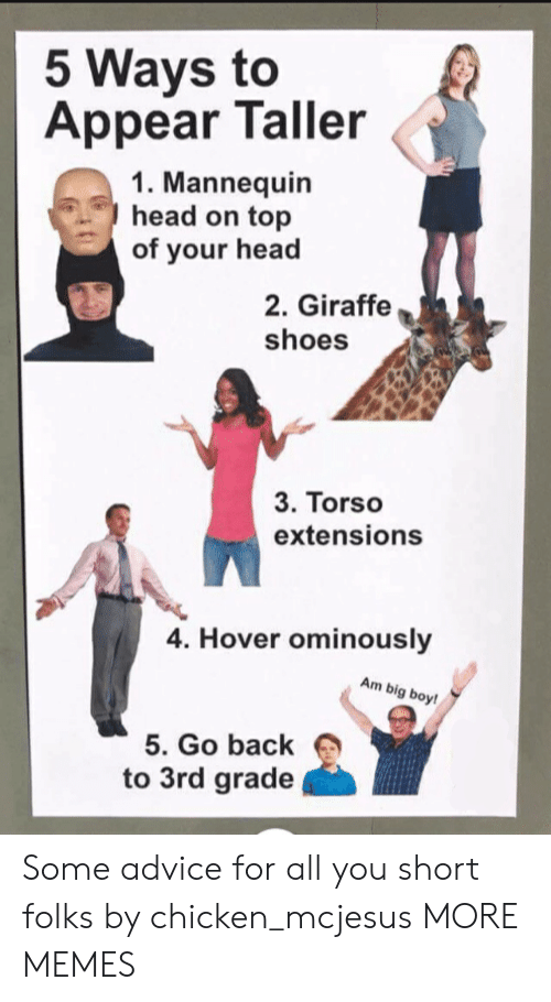 head on: 5 Ways to  Appear Taller  1. Mannequin  head on top  of your head  2. Giraffe  shoes  3. Torso  extensions  4. Hover ominously  Am big boy!  5. Go back  to 3rd grade Some advice for all you short folks by chicken_mcjesus MORE MEMES