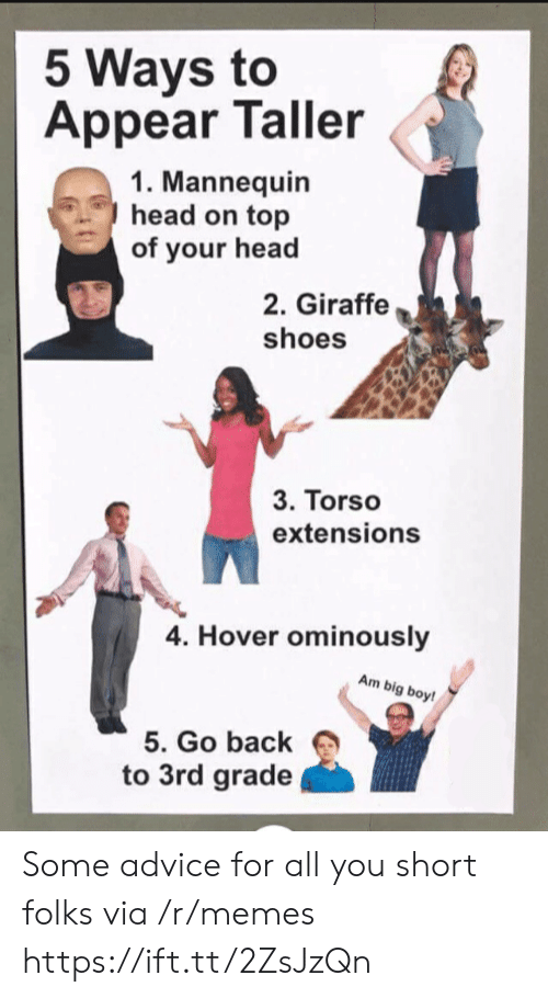 head on: 5 Ways to  Appear Taller  1. Mannequin  head on top  of your head  2. Giraffe  shoes  3. Torso  extensions  4. Hover ominously  Am big boy!  5. Go back  to 3rd grade Some advice for all you short folks via /r/memes https://ift.tt/2ZsJzQn