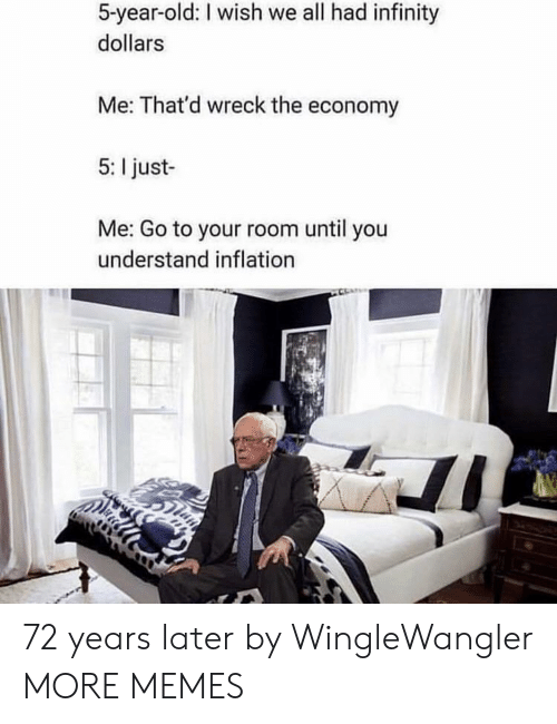wreck: 5-year-old: I wish we all had infinity  dollars  Me: That'd wreck the economy  5: I just-  Me: Go to your room until you  understand inflation 72 years later by WingleWangler MORE MEMES