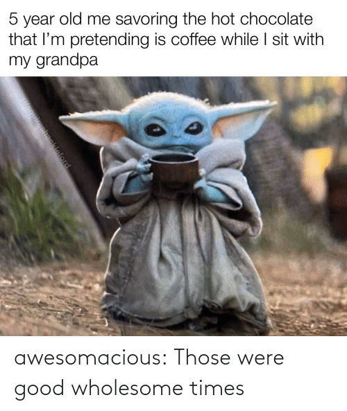 Chocolate: 5 year old me savoring the hot chocolate  that l'm pretending is coffee while I sit with  my grandpa  u/squireshackleford awesomacious:  Those were good wholesome times