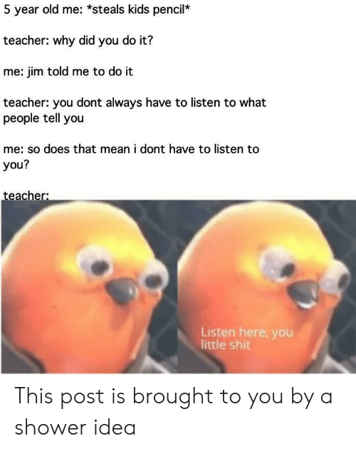 Pencil: 5 year old me: *steals kids pencil*  teacher: why did you do it?  me: jim told me to do it  teacher: you dont always have to listen to what  people tell you  me: so does that mean i dont have to listen to  you?  teacher:  Listen here, you  little shit This post is brought to you by a shower idea