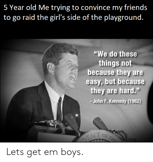 """Friends, Girls, and John F. Kennedy: 5 Year old Me trying to convince my friends  to go raid the girl's side of the plavground.  """"We do these  things not  because they are  easy, but because  they are hard.""""  John F. Kennedy (1962) Lets get em boys."""