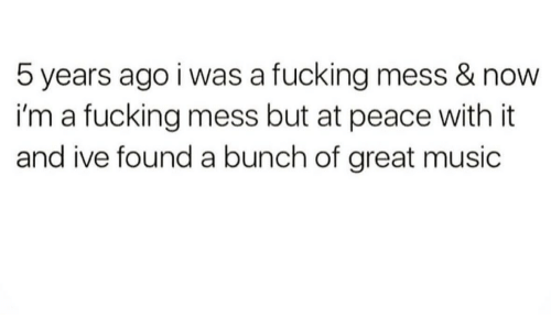 Fucking, Music, and Peace: 5 years ago i was a fucking mess & now  i'm a fucking mess but at peace with it  and ive found a bunch of great music