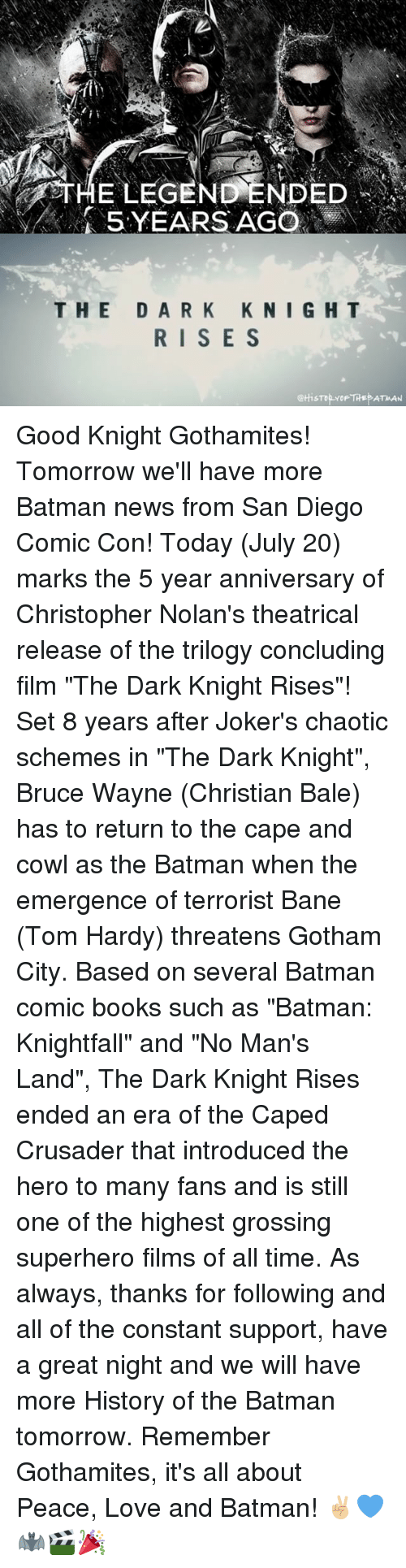 """Caping: 5 YEARS AGO  THE DARK KNIGHT  RISE S  @HisTOYOF THEP ATMAN Good Knight Gothamites! Tomorrow we'll have more Batman news from San Diego Comic Con! Today (July 20) marks the 5 year anniversary of Christopher Nolan's theatrical release of the trilogy concluding film """"The Dark Knight Rises""""! Set 8 years after Joker's chaotic schemes in """"The Dark Knight"""", Bruce Wayne (Christian Bale) has to return to the cape and cowl as the Batman when the emergence of terrorist Bane (Tom Hardy) threatens Gotham City. Based on several Batman comic books such as """"Batman: Knightfall"""" and """"No Man's Land"""", The Dark Knight Rises ended an era of the Caped Crusader that introduced the hero to many fans and is still one of the highest grossing superhero films of all time. As always, thanks for following and all of the constant support, have a great night and we will have more History of the Batman tomorrow. Remember Gothamites, it's all about Peace, Love and Batman! ✌🏼💙🦇🎬🎉"""
