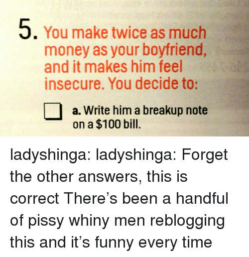 Anaconda, Funny, and Money: 5. You make twice as much  money as your boyfriend,  and it makes him feel  insecure. You decide to:  a. Write him a breakup note  on a $100 bill. ladyshinga:  ladyshinga:  Forget the other answers, this is correct  There's been a handful of pissy whiny men reblogging this and it's funny every time