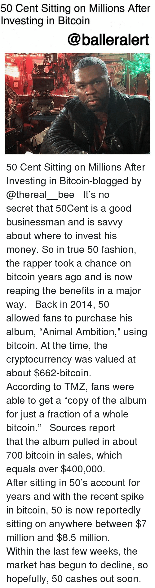 "50 Cent, Fashion, and Memes: 50 Cent Sitting on Millions After  Investing in Bitcoin  @balleralert 50 Cent Sitting on Millions After Investing in Bitcoin-blogged by @thereal__bee ⠀⠀⠀⠀⠀⠀⠀ ⠀⠀⠀⠀ It's no secret that 50Cent is a good businessman and is savvy about where to invest his money. So in true 50 fashion, the rapper took a chance on bitcoin years ago and is now reaping the benefits in a major way. ⠀⠀⠀⠀⠀⠀⠀ ⠀⠀⠀⠀ Back in 2014, 50 allowed fans to purchase his album, ""Animal Ambition,"" using bitcoin. At the time, the cryptocurrency was valued at about $662-bitcoin. ⠀⠀⠀⠀⠀⠀⠀ ⠀⠀⠀⠀ According to TMZ, fans were able to get a ""copy of the album for just a fraction of a whole bitcoin."" ⠀⠀⠀⠀⠀⠀⠀ ⠀⠀⠀⠀ Sources report that the album pulled in about 700 bitcoin in sales, which equals over $400,000. ⠀⠀⠀⠀⠀⠀⠀ ⠀⠀⠀⠀ After sitting in 50's account for years and with the recent spike in bitcoin, 50 is now reportedly sitting on anywhere between $7 million and $8.5 million. ⠀⠀⠀⠀⠀⠀⠀ ⠀⠀⠀⠀ Within the last few weeks, the market has begun to decline, so hopefully, 50 cashes out soon."