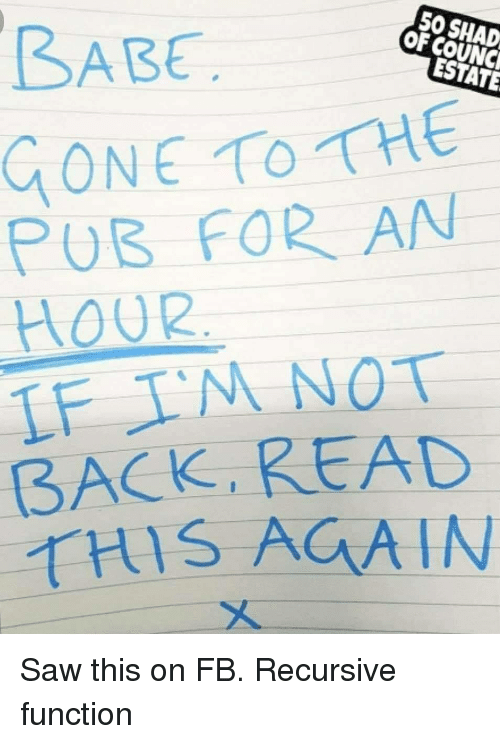Saw, Back, and Gone: 50 SHAD  OF COUNC  BABE  ESTATE  GONE TOTHE  PUB FOR AN  HOUR  BACK READ  THIS AGAIN Saw this on FB. Recursive function