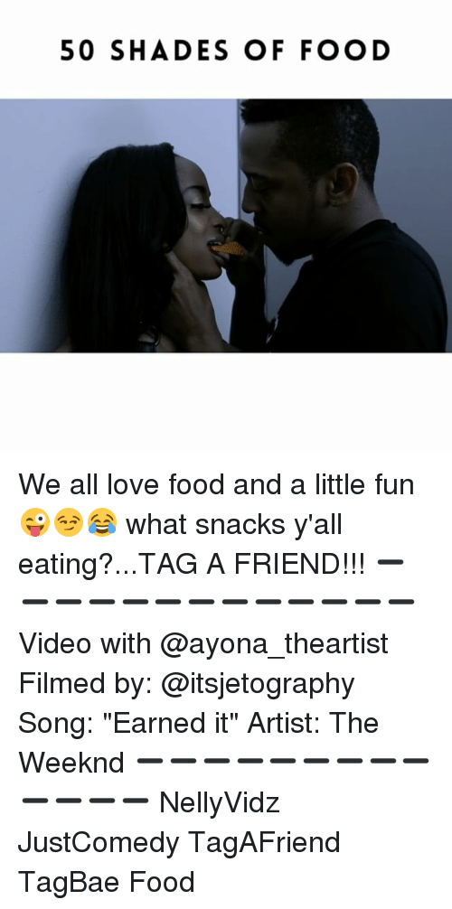 "Littles: 50 SHADES OF FOOD We all love food and a little fun 😜😏😂 what snacks y'all eating?...TAG A FRIEND!!! ➖➖➖➖➖➖➖➖➖➖➖➖➖ Video with @ayona_theartist Filmed by: @itsjetography Song: ""Earned it"" Artist: The Weeknd ➖➖➖➖➖➖➖➖➖➖➖➖➖ NellyVidz JustComedy TagAFriend TagBae Food"