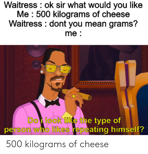 cheese: 500 kilograms of cheese