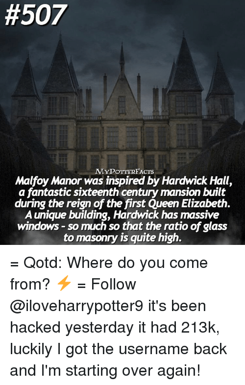 The Ratio:  #507  MY POTTERFACTS  Malfoy Manor was inspired by Hardwick Hall,  a fantastic sixteenth century mansion built  during the reign of the first Queen Elizabeth.  A unique building, Hardwick has massive  windows so much so that the ratio of glass  to masonry is quite high. = Qotd: Where do you come from? ⚡️ = Follow @iloveharrypotter9 it's been hacked yesterday it had 213k, luckily I got the username back and I'm starting over again!