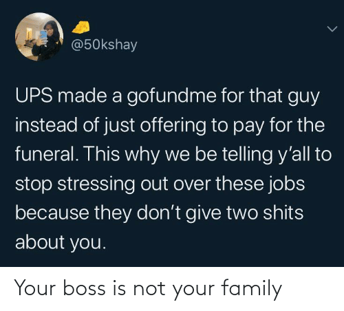 funeral: @50kshay  UPS made a gofundme for that guy  instead of just offering to pay for the  funeral. This why we be telling y'all to  stop stressing out over these jobs  because they don't give two shits  about you. Your boss is not your family
