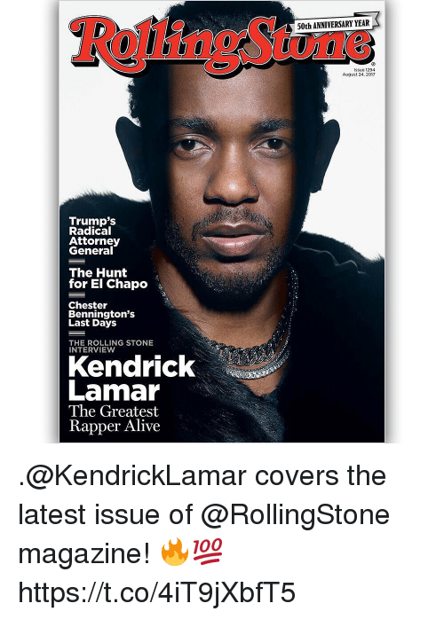 Rolling Stone: 50th ANNIVERSARY YEAR  issue 1294  August 24, 2017  Trump's  Radical  Attorney  General  The Hunt  for El Chapo  Chester  Bennington's  Last Days  THE ROLLING STONE  INTERVIEW  Kendrick  Lamar  The Greatest  Rapper Alive .@KendrickLamar covers the latest issue of @RollingStone magazine! 🔥💯 https://t.co/4iT9jXbfT5