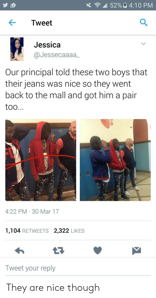 Jessica: 52%4:10 PM  Tweet  Jessica  @Jessecaaaa  Our principal told these two boys that  their jeans was nice so they went  back to the mall and got him a pair  too...  4:22 PM 30 Mar 17  1,104 RETWEETS 2,322 LIKES  Tweet your reply They are nice though