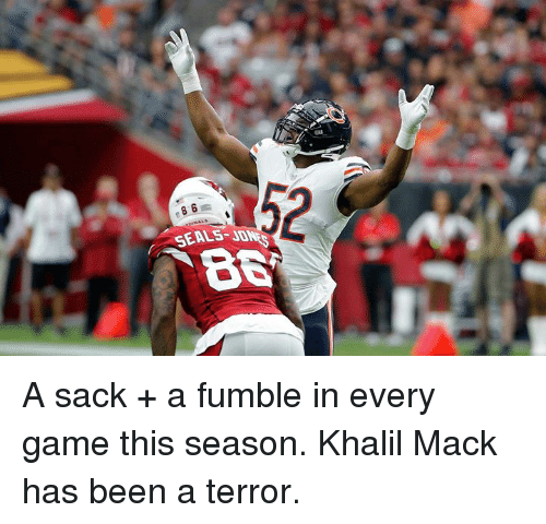Game, Been, and Seals: 52  B8  SEALS-J A sack + a fumble in every game this season. Khalil Mack has been a terror.