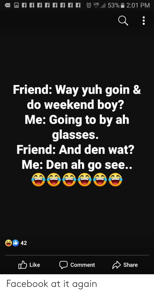 Facebook, Wat, and Glasses: 53% 2:01 PM  LTE  Friend: Way yuh goin &  do weekend boy?  Me: Going to by ah  glasses.  Friend: And den wat?  Me: Den ah  go  see..  42  Like  Comment  Share Facebook at it again