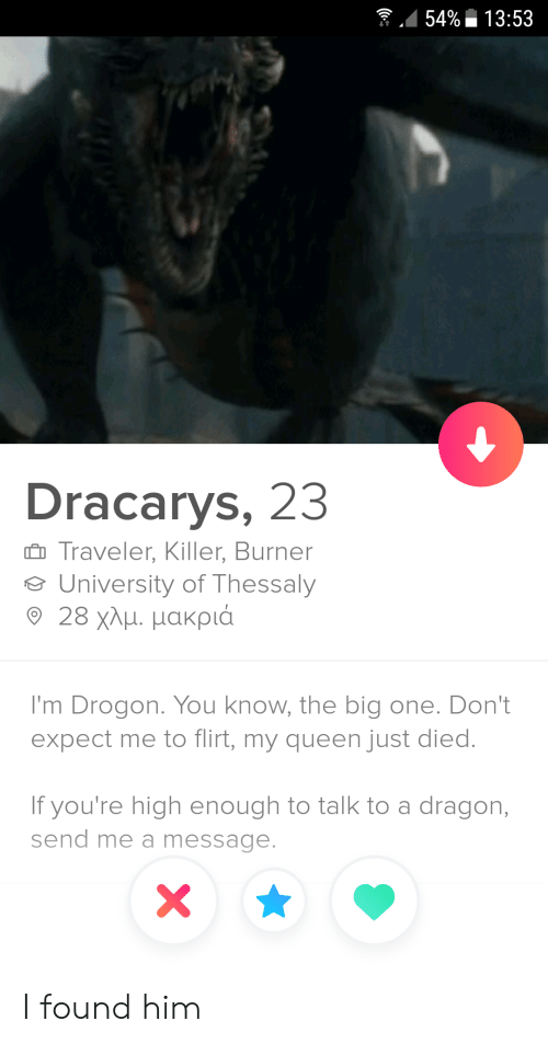 Dracarys: 54%13:53  Dracarys, 23  Traveler, Killer, Burner  University of Thessaly  9 28 χλμ. μακριά  I'm Drogon. You know, the big one. Don't  expect me to flirt, my queen just died.  If you're high enough to talk to a dragon,  send me a message.  X I found him