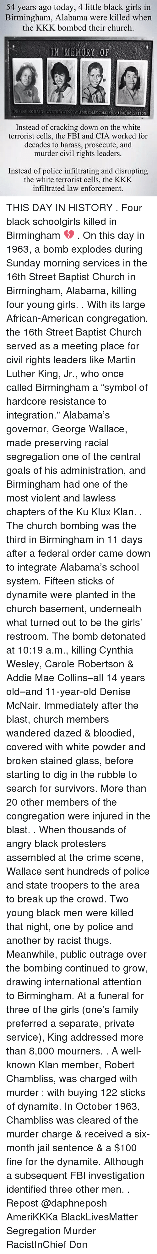 "Carole: 54 years ago today, 4 little black girls in  Birmingham, Alabama were killed whern  the KKK bombed their church  IN MEMORY OF  ADBS MKS COLLINS CAROL ROBERTSON  Instead of cracking down on the white  terrorist cells, the FBI and CIA worked for  decades to harass, prosecute, and  murder civil rights leaders.  Instead of police infiltrating and disrupting  the white terrorist cells, the KKK  infiltrated law enforcement THIS DAY IN HISTORY . Four black schoolgirls killed in Birmingham 💔 . On this day in 1963, a bomb explodes during Sunday morning services in the 16th Street Baptist Church in Birmingham, Alabama, killing four young girls. . With its large African-American congregation, the 16th Street Baptist Church served as a meeting place for civil rights leaders like Martin Luther King, Jr., who once called Birmingham a ""symbol of hardcore resistance to integration."" Alabama's governor, George Wallace, made preserving racial segregation one of the central goals of his administration, and Birmingham had one of the most violent and lawless chapters of the Ku Klux Klan. . The church bombing was the third in Birmingham in 11 days after a federal order came down to integrate Alabama's school system. Fifteen sticks of dynamite were planted in the church basement, underneath what turned out to be the girls' restroom. The bomb detonated at 10:19 a.m., killing Cynthia Wesley, Carole Robertson & Addie Mae Collins–all 14 years old–and 11-year-old Denise McNair. Immediately after the blast, church members wandered dazed & bloodied, covered with white powder and broken stained glass, before starting to dig in the rubble to search for survivors. More than 20 other members of the congregation were injured in the blast. . When thousands of angry black protesters assembled at the crime scene, Wallace sent hundreds of police and state troopers to the area to break up the crowd. Two young black men were killed that night, one by police and another by racist thugs. Meanwhile, public outrage over the bombing continued to grow, drawing international attention to Birmingham. At a funeral for three of the girls (one's family preferred a separate, private service), King addressed more than 8,000 mourners. . A well-known Klan member, Robert Chambliss, was charged with murder : with buying 122 sticks of dynamite. In October 1963, Chambliss was cleared of the murder charge & received a six-month jail sentence & a $100 fine for the dynamite. Although a subsequent FBI investigation identified three other men. . Repost @daphneposh AmeriKKKa BlackLivesMatter Segregation Murder RacistInChief Don"