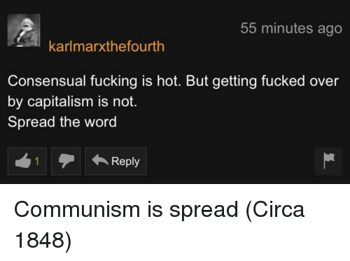 spread the word: 55 minutes ago  karlmarxthefourth  Consensual fucking is hot. But getting fucked over  by capitalism is noft.  Spread the word Communism is spread (Circa 1848)