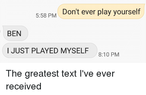 Dont Ever Play Yourself: 558 PM Don't ever play yourself  BEN  I JUST PLAYED MYSELF  8:10 PM